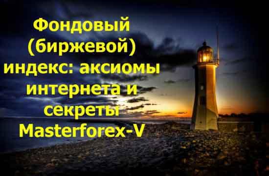 Фондовый (биржевой) индекс: аксиомы интернета и секреты Masterforex-V